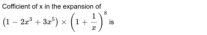 Cofficient of x in the expansion of `(1-2x^(3)+3x^(5)) xx (1+(1)/(x))^(8)` is