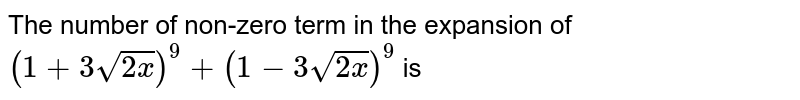 The number of non-zero term in the expansion of `(1+3 sqrt(2x))^(9)+(1-3 sqrt(2x))^(9)` is