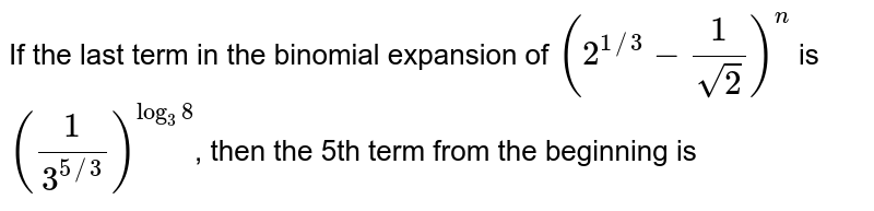 If the last term in the binomial expansion of `(2^(1//3)-(1)/(sqrt(2)))^(n)` is `((1)/(3^(5//3)))^(log_(3)8)`, then the 5th term from the beginning is