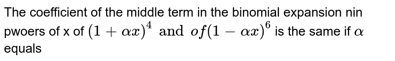 """The coefficient of the middle term in the binomial expansion nin pwoers of x of `(1+alpha x)^(4) and """" of """"(1-alpha x)^(6)` is the same if `alpha` equals"""