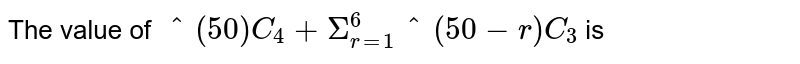 """The value of `""""""""^(50)C_(4)+ Sigma _(r=1)^(6) """"""""^(50-r)C_(3)` is"""