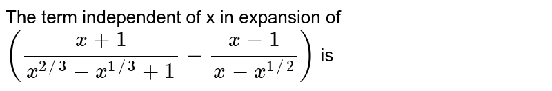 The term independent of x in expansion of `((x+1)/(x^(2//3)-x^(1//3)+1)-(x-1)/(x-x^(1//2)))` is