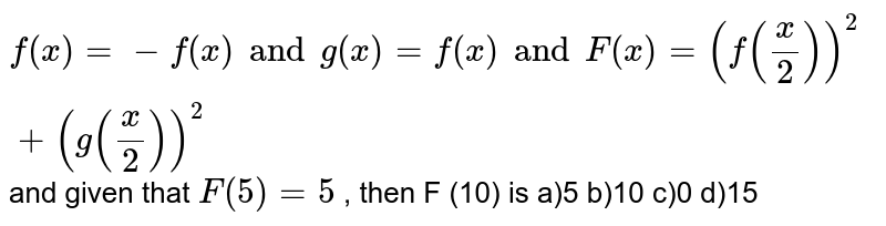 If ` f''  ( x) = - f ( x) and  g ( x) = f' ( x) and F ( x) = ( f (( x)/( 2)))^(2) + ( g (( x)/( 2)))^(2)` and  given that `F ( 5) = 5 ` , then  F (10)  is