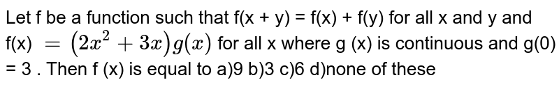 Let f be a function such  that  f(x + y) = f(x) + f(y)  for all x and y  and f(x) `= ( 2 x ^(2) + 3x) g (x) ` for  all x where g (x)  is continuous  and g(0) = 3 . Then f (x) is equal to