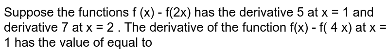 Suppose the  functions f (x) - f(2x) has  the derivative  5 at x = 1 and derivative  7 at  x = 2 . The   derivative of the  function  f(x) - f( 4 x) at x = 1  has  the value of  equal to