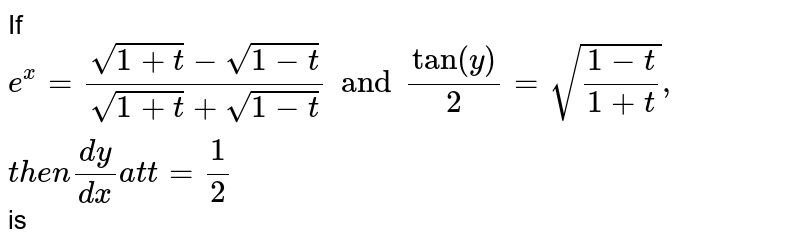 """If ` e^(x) = ( sqrt(1 + t) - sqrt( 1 - t))/( sqrt(1 + t ) + sqrt(1 - t)) and  tan """""""" (y)/( 2) = sqrt((1 - t)/( 1 + t)) , """" then """" (dy)/( dx )""""  at t """"  = (1)/( 2)` is"""