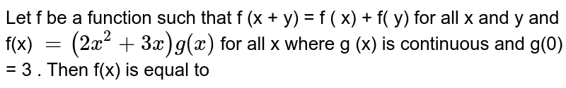 Let f be a function  such that f (x + y) = f ( x) + f( y)  for all x and y  and f(x) `= ( 2 x ^(2) + 3 x) g (x)` for all x where g (x) is continuous and  g(0) = 3  . Then  f'(x) is equal  to