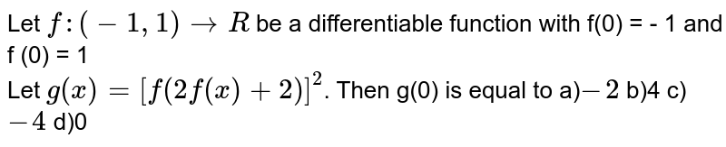 Let ` f : (- 1 , 1) to R ` be a differentiable  function with  f(0) = - 1 and f' (0) = 1  <br>  Let ` g (x) = [ f ( 2 f (x) + 2) ]^(2) `. Then  g'(0) is equal to