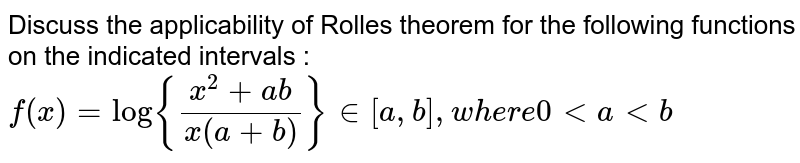 """Discuss the applicability of Rolle's theorem for the following functions on the indicated intervals : <br> `f(x) = log {(x^(2) + ab)/(x (a + b))} """"in"""" [a, b}, """"where 0"""" lt a lt b`"""