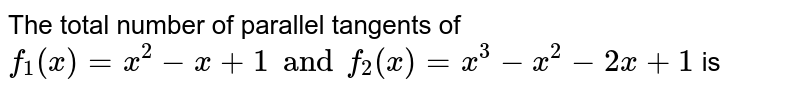 The total number of parallel tangents of `f_(1)(x) = x^(2) - x + 1 and f_(2)(x) = x^(3) - x^(2) - 2x + 1` is