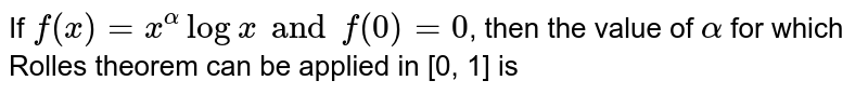 If `f(x) = x^(alpha) log x and f(0) = 0`, then the value of `alpha` for which Rolle's theorem can be applied in [0, 1] is