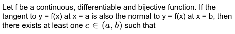 Let f be a continuous, differentiable and bijective function. If the tangent to y = f(x) at x = a is also the normal to y = f(x) at x = b, then there exists at least one `c in (a, b)` such that