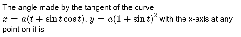 The angle made by the tangent of the curve `x = a(t + sin t cos t), y = a (1 + sin t)^(2)` with the x-axis at any point on it is
