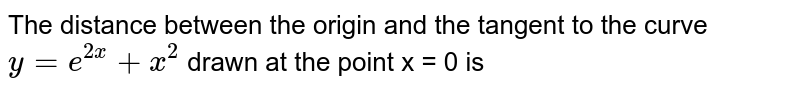The distance between the origin and the tangent to the curve `y = e^(2x) + x^(2)` drawn at the point x = 0 is