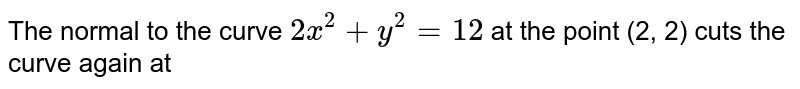 The normal to the curve `2x^(2) + y^(2) = 12` at the point (2, 2) cuts the curve again at