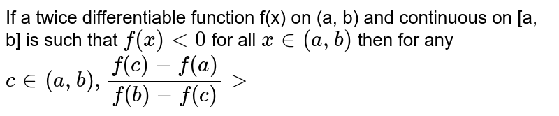 If a twice differentiable function f(x) on (a, b) and continuous on [a, b] is such that `f''(x) lt 0` for all `x in (a, b)` then for any `c in (a, b), (f(c) - f(a))/(f(b) - f(c)) gt`