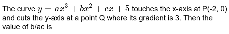The curve `y = ax^(3) + bx^(2) + cx + 5` touches the x-axis at P(-2, 0) and cuts the y-axis at a point Q where its gradient is 3. Then the value of b/ac is