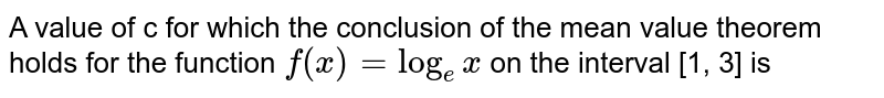 A value of c for which the conclusion of the mean value theorem holds for the function `f(x) = log_(e)x` on the interval [1, 3] is