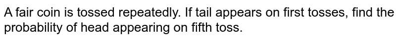 A fair coin is tossed repeatedly. If tail appears  on first  tosses, find the probability of head appearing on fifth toss.