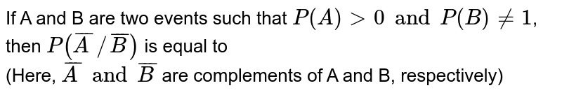 If A and B are two events such that `P(A) gt 0 and P(B) ne 1`,  then `P(barA//barB)` is equal to  <br> (Here, `barA and barB` are complements of A and B, respectively)