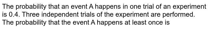 The probability that an event A happens in one trial of an experiment is 0.4. Three independent trials of the experiment are performed. The probability that the event A happens at least once is