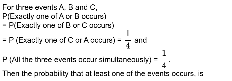 For three events A, B and C,  <br> P(Exactly one of A or B occurs) <br>  = P(Exactly one of B or C occurs) <br>  = P (Exactly one of C or A occurs) = `(1)/(4)` and  <br> P (All the three events occur simultaneously) = `(1)/(4)`.  <br>  Then the probability that at least one of the events occurs,  is