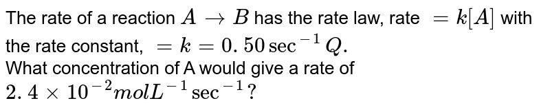 """The rate of a reaction:  <br>  `A rarr B`  <br>  has the rate law : rate =k [A] with the rate constant. k= 0.50 `sec^(-1)` ?. <br>  (a) Calculate the rate of reaction when (A)= 0.60 mol `L^(-1)`  <br>  (b) What concertation of A would give a rate of `2.4 xx 10^(-2)"""" mol lit""""^(-1) sec^(-1)` ?"""