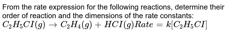 State the order with respect to each reactant and overall order for the following reaction. Also give the units of rate constant:  <br> `C_2H_5Cl(g) rarr C_2H_4(g)+HCl(g)`  <br> Rate=`k[C_2H_5Cl]`