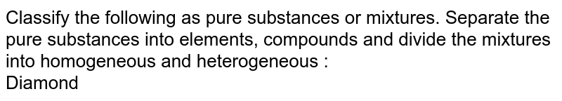Classify the following as pure substances or mixtures. Separate the pure substances into elements, compounds and divide the mixtures into homogeneous and heterogeneous :  <br> Diamond