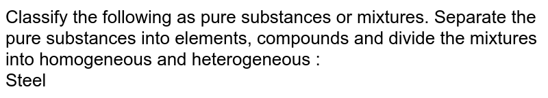 Classify the following as pure substances or mixtures. Separate the pure substances into elements, compounds and divide the mixtures into homogeneous and heterogeneous :  <br> Steel