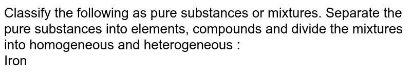 Classify the following as pure substances or mixtures. Separate the pure substances into elements, compounds and divide the mixtures into homogeneous and heterogeneous :  <br> Iron
