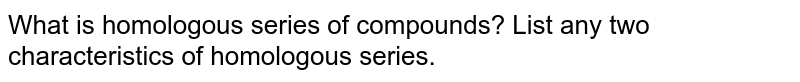 What is homologous series of compounds? List any two characteristics of homologous series.