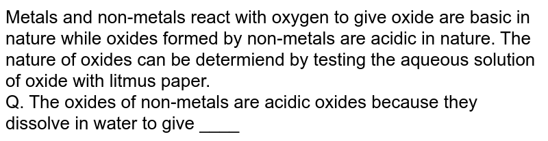 Metals and non-metals react with oxygen to give oxide are basic in nature while oxides formed by non-metals are acidic in nature. The nature of oxides can be determiend by testing the aqueous solution of oxide with litmus paper. <br> Q. The oxides of non-metals are acidic oxides because they dissolve in water to give ____