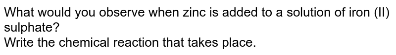 What would you observe when zinc is added to a solution of iron (ii) sulphate ? Write the chemical reaction that takes place.