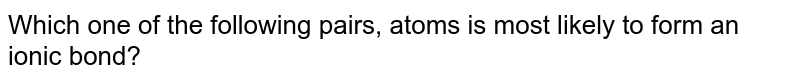 Which one of the following pairs, atoms is most  likely to form an ionic bond?