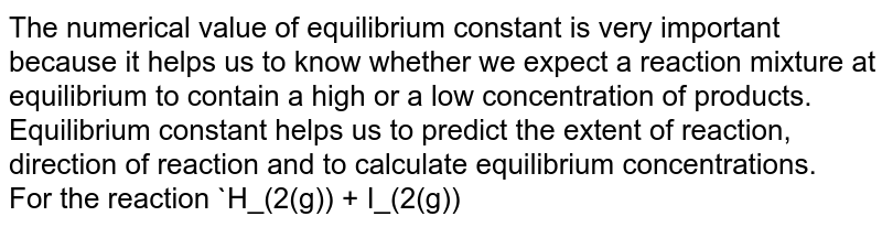 The numerical value of equilibrium constant is very important because it helps us to know whether we expect a reaction mixture at equilibrium to contain a high or a low concentration of products. Equilibrium constant helps us to predict the extent of reaction, direction of reaction and to calculate equilibrium concentrations. <br> For the reaction `H_(2(g)) + I_(2(g)) <implies 2HI_((g))` the molar concentrations of `H_2, I_2` and `HI` are `0.1, 0.2 and 0.4 mol L^(-1)` respectively at 700 K and equilibrium constant K is 57.0 at 700 K. Then the reaction will