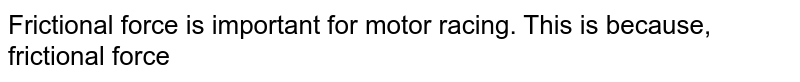 Frictional force is important for motor racing. This is because, frictional force
