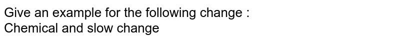 Give an example for the following change : <br> Chemical and slow change
