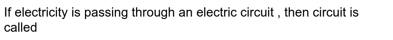 If  electricity is passing through an electric  circuit  , then circuit  is called