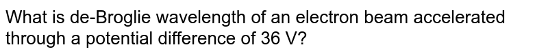 What is de-Broglie wavelength of an electron beam accelerated through a potential difference of 36 V?