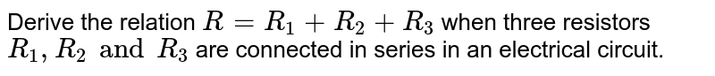 Derive the relation `R = R_1 + R_2 + R_3` when three resistors `R_1, R_2 and R_3` are connected in series in an electrical circuit.