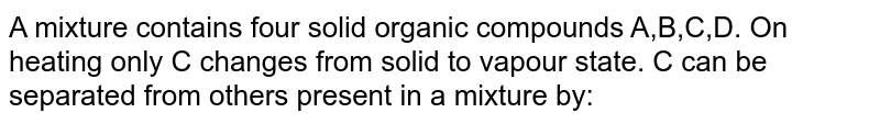 A mixture contains four solid organic compounds A,B,C,D. On heating only C changes from solid to vapour state. C can be separated from others present in a mixture by: