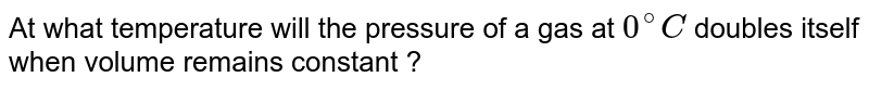 At what temperature will the pressure of a gas at `0^(@) C` doubles itself when volume remains constant ?