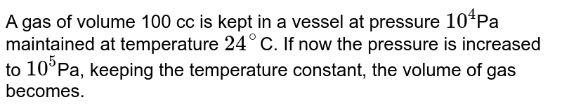 A gas of volume 100 cc is kept in a vessel at pressure `10^(4)`Pa maintained at temperature `24^(@)`C. If now the pressure is increased to `10^(5)`Pa, keeping the temperature constant, the volume of gas becomes.