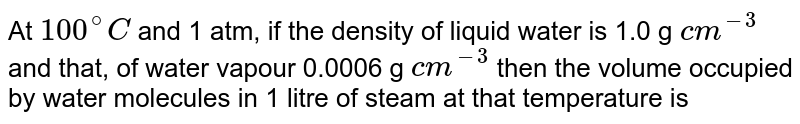 At `100^(@)C` and 1 atm, if the density of liquid water is 1.0 g `cm^(-3)` and that, of water vapour 0.0006 g `cm^(-3)` then the volume occupied by water' molecules in 1 litre of steam at that temperature is