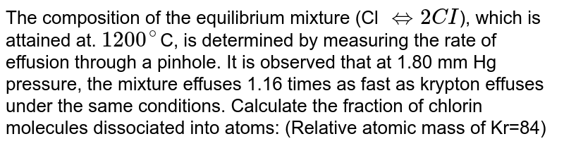 The composition of the equilibrium mixture (Cl `hArr 2CI`), which is attained at. `1200^(@)`C, is determined by measuring the rate of effusion through a pinhole. It is observed that at 1.80 mm Hg pressure, the mixture effuses 1.16 times as fast as krypton effuses under the same conditions. Calculate the fraction of chlorin molecules dissociated into atoms: (Relative atomic mass of Kr=84)
