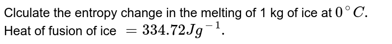 Clculate the entropy change in the melting of 1 kg of ice at `0^(@)C.` Heat of fusion of ice `=334.72 J g ^(-1).`