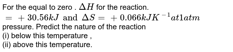 For the equal to zero . `Delta H` for the reaction. `= +30.56 kJ and Delta S = + 0.066 kJ K ^(-1) at 1 atm` pressure. Predict the nature of the reaction <br> (i) below this temperature , <br> (ii) above this temperature.