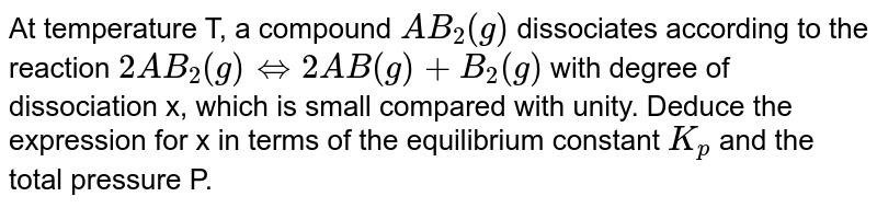 At temperature T, a compound `AB_(2)(g)` dissociates according to the reaction `2AB_(2)(g) hArr 2AB(g) + B_(2)(g)` with degree of dissociation 'x', which is small compared with unity. Deduce the expression for 'x' in terms of the equilibrium constant `K_(p)` and the total pressure P.