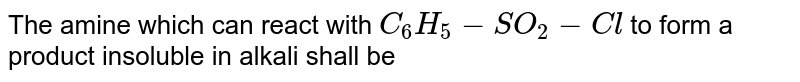 The amine which can react with `C_6 H_5 -SO_2 -Cl` to form a product insoluble in alkali shall be